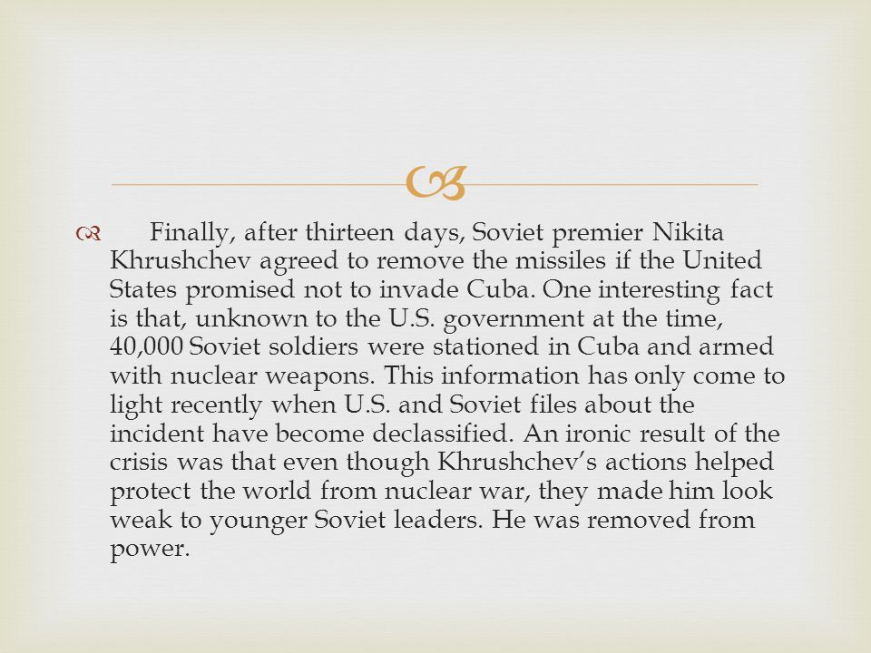   Finally, after thirteen days, Soviet premier Nikita Khrushchev agreed to remove the missiles if the United States promised not to invade Cuba.