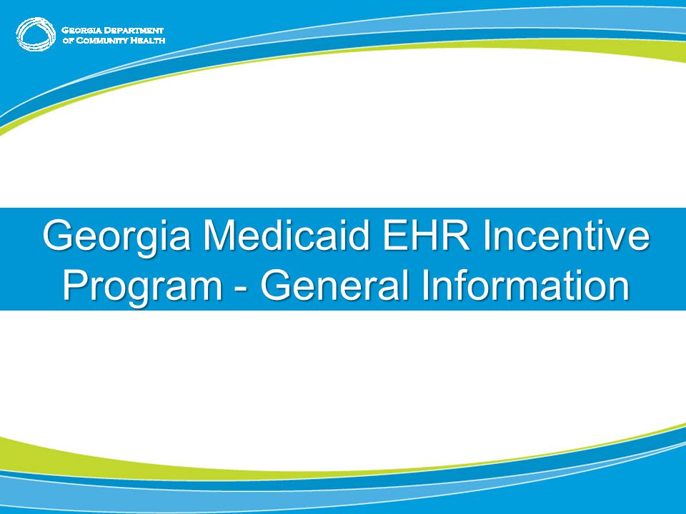Title or Chapter Slide (use as needed; feel free to delete) Chapter Slide – (feel free to delete if not needed) Georgia Medicaid EHR Incentive Program - General Information