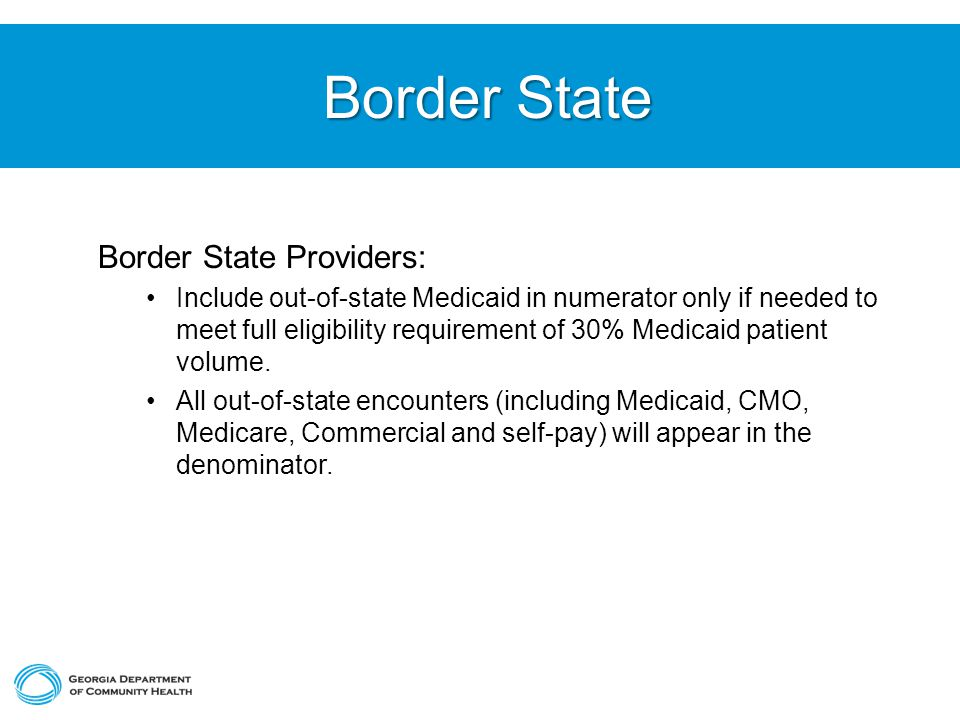 Border State Border State Border State Providers: Include out-of-state Medicaid in numerator only if needed to meet full eligibility requirement of 30% Medicaid patient volume.