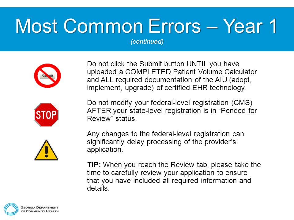 Most Common Errors – Year 1 (continued) Do not click the Submit button UNTIL you have uploaded a COMPLETED Patient Volume Calculator and ALL required documentation of the AIU (adopt, implement, upgrade) of certified EHR technology.
