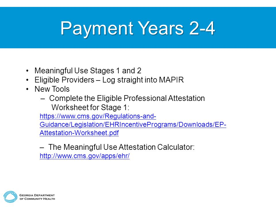 Payment Years 2-4 Meaningful Use Stages 1 and 2 Eligible Providers – Log straight into MAPIR New Tools – Complete the Eligible Professional Attestation Worksheet for Stage 1: https://www.cms.gov/Regulations-and- Guidance/Legislation/EHRIncentivePrograms/Downloads/EP- Attestation-Worksheet.pdf – The Meaningful Use Attestation Calculator: http://www.cms.gov/apps/ehr/ http://www.cms.gov/apps/ehr/ e Meaningful Use Attestation Calculator: