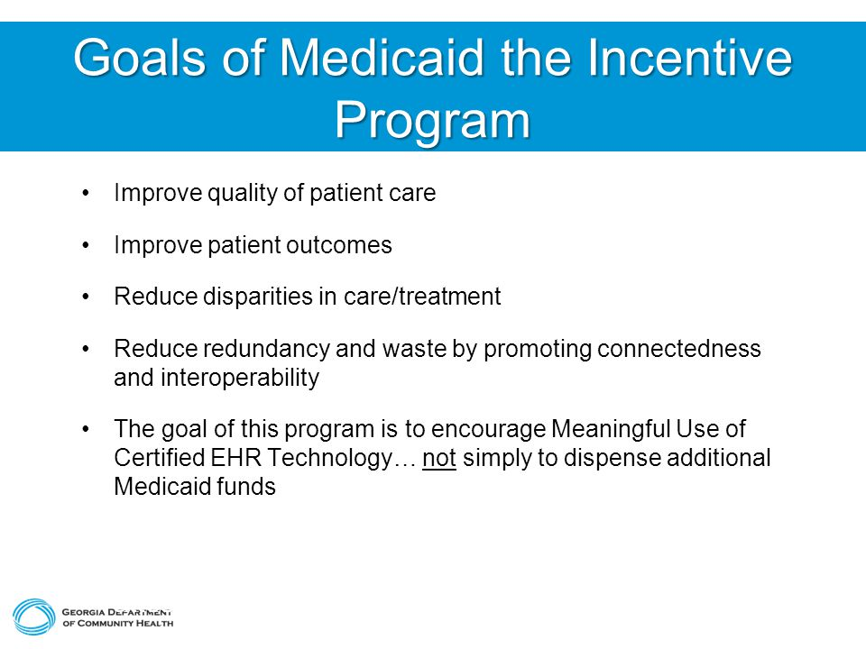 Goals of Medicaid the Incentive Program Improve quality of patient care Improve patient outcomes Reduce disparities in care/treatment Reduce redundancy and waste by promoting connectedness and interoperability The goal of this program is to encourage Meaningful Use of Certified EHR Technology… not simply to dispense additional Medicaid funds All materials used to arrive at patient volume attestations will be held by provider for 7 years after each payment.