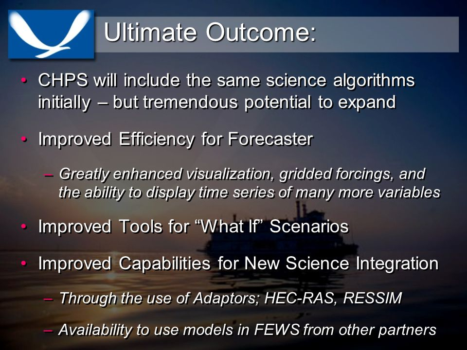 Ultimate Outcome: CHPS will include the same science algorithms initially – but tremendous potential to expand Improved Efficiency for Forecaster –Greatly enhanced visualization, gridded forcings, and the ability to display time series of many more variables Improved Tools for What If Scenarios Improved Capabilities for New Science Integration –Through the use of Adaptors; HEC-RAS, RESSIM –Availability to use models in FEWS from other partners CHPS will include the same science algorithms initially – but tremendous potential to expand Improved Efficiency for Forecaster –Greatly enhanced visualization, gridded forcings, and the ability to display time series of many more variables Improved Tools for What If Scenarios Improved Capabilities for New Science Integration –Through the use of Adaptors; HEC-RAS, RESSIM –Availability to use models in FEWS from other partners