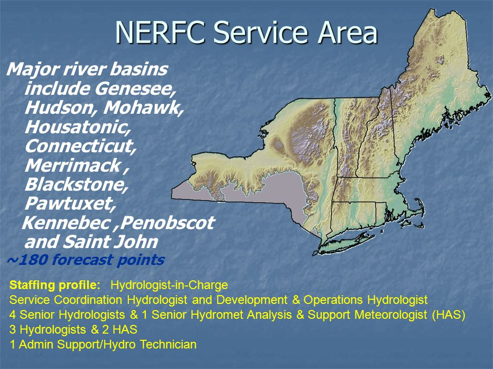 NERFC Service Area Major river basins include Genesee, Hudson, Mohawk, Housatonic, Connecticut, Merrimack, Blackstone, Pawtuxet, Kennebec,Penobscot and Saint John ~180 forecast points Staffing profile: Hydrologist-in-Charge Service Coordination Hydrologist and Development & Operations Hydrologist 4 Senior Hydrologists & 1 Senior Hydromet Analysis & Support Meteorologist (HAS) 3 Hydrologists & 2 HAS 1 Admin Support/Hydro Technician