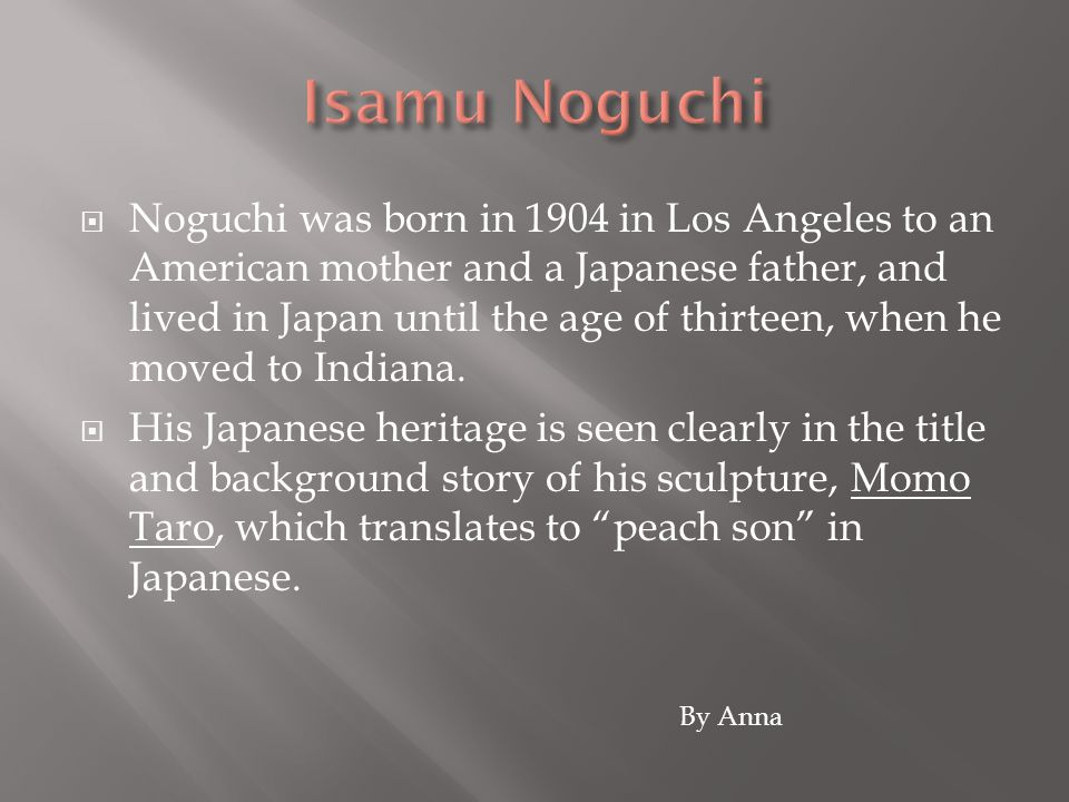  Noguchi was born in 1904 in Los Angeles to an American mother and a Japanese father, and lived in Japan until the age of thirteen, when he moved to Indiana.