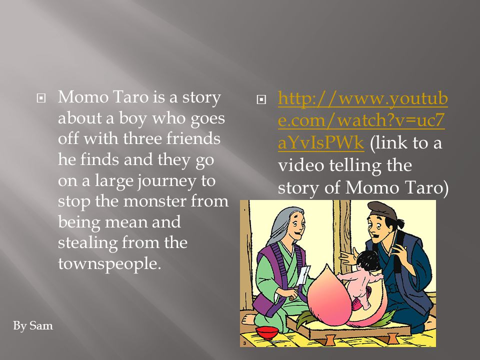  Momo Taro is a story about a boy who goes off with three friends he finds and they go on a large journey to stop the monster from being mean and stealing from the townspeople.