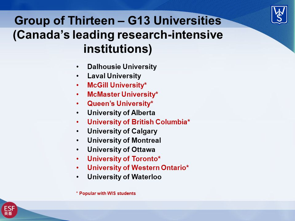 Group of Thirteen – G13 Universities (Canada's leading research-intensive institutions) Dalhousie University Laval University McGill University* McMaster University* Queen's University* University of Alberta University of British Columbia* University of Calgary University of Montreal University of Ottawa University of Toronto* University of Western Ontario* University of Waterloo * Popular with WIS students