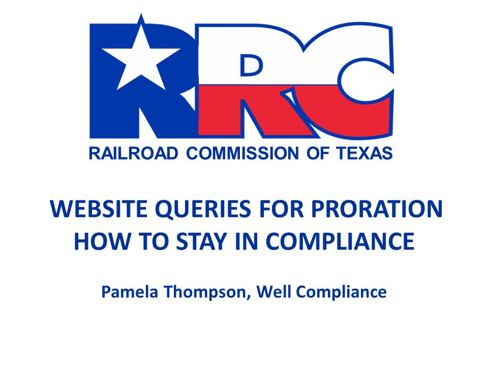 RAILROAD COMMISSION OF TEXAS WEBSITE QUERIES FOR PRORATION HOW TO STAY IN COMPLIANCE Pamela Thompson, Well Compliance