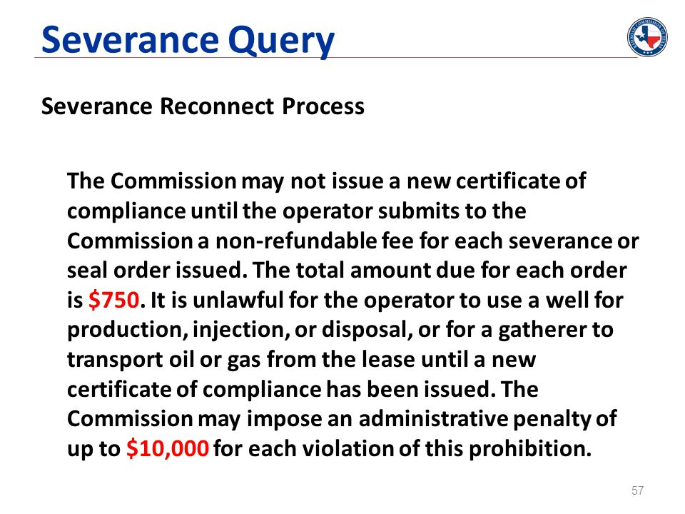Severance Query Severance Reconnect Process The Commission may not issue a new certificate of compliance until the operator submits to the Commission a non-refundable fee for each severance or seal order issued.