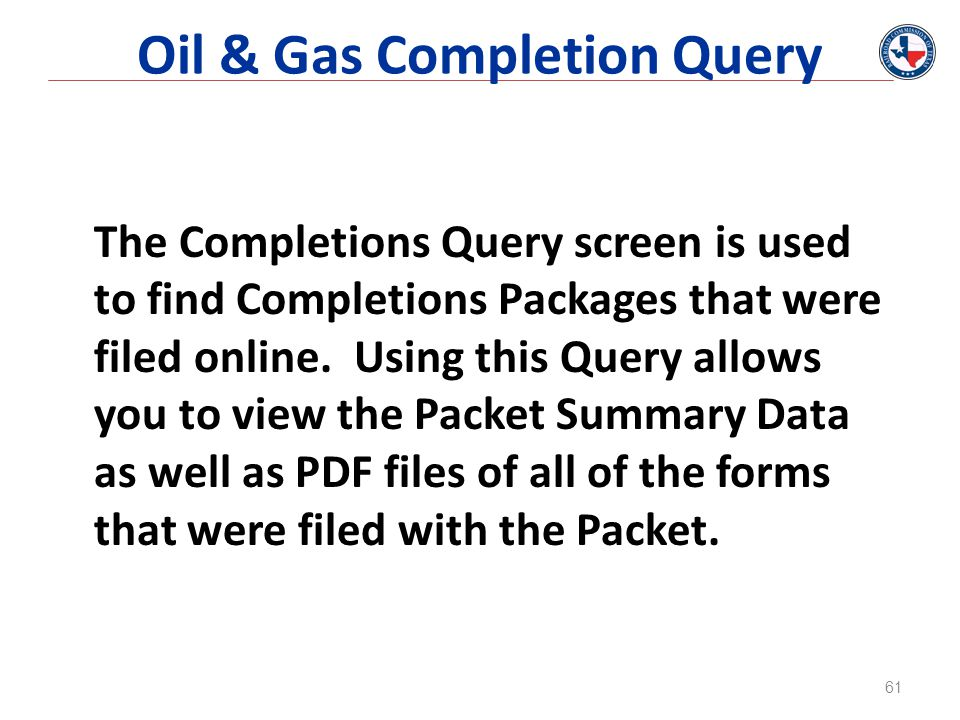 Oil & Gas Completion Query The Completions Query screen is used to find Completions Packages that were filed online.
