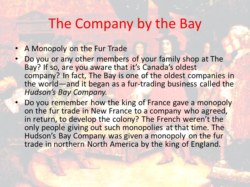 To learn a bit more about the monopoly given to the Hudson's Bay Company—and about The Bay today—read the Canada Today box on page 66 of Voices and Visions.