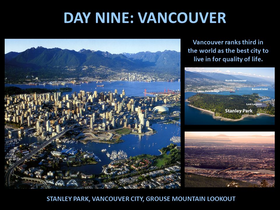 DAY NINE: VANCOUVER Vancouver ranks third in the world as the best city to live in for quality of life.