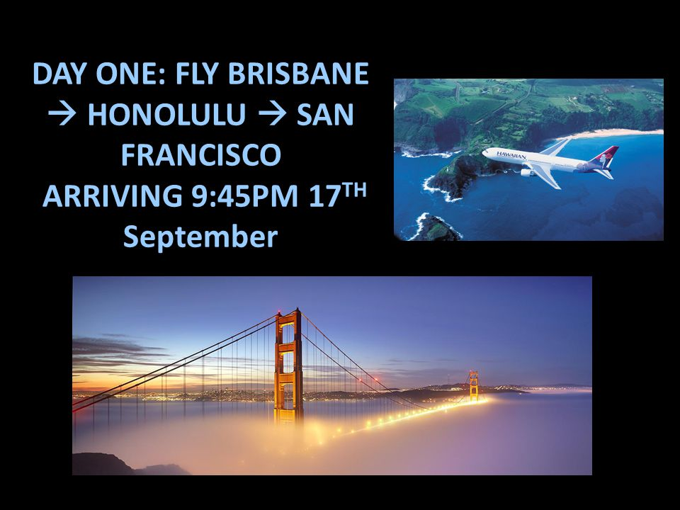 DAY ONE: FLY BRISBANE  HONOLULU  SAN FRANCISCO ARRIVING 9:45PM 17 TH September