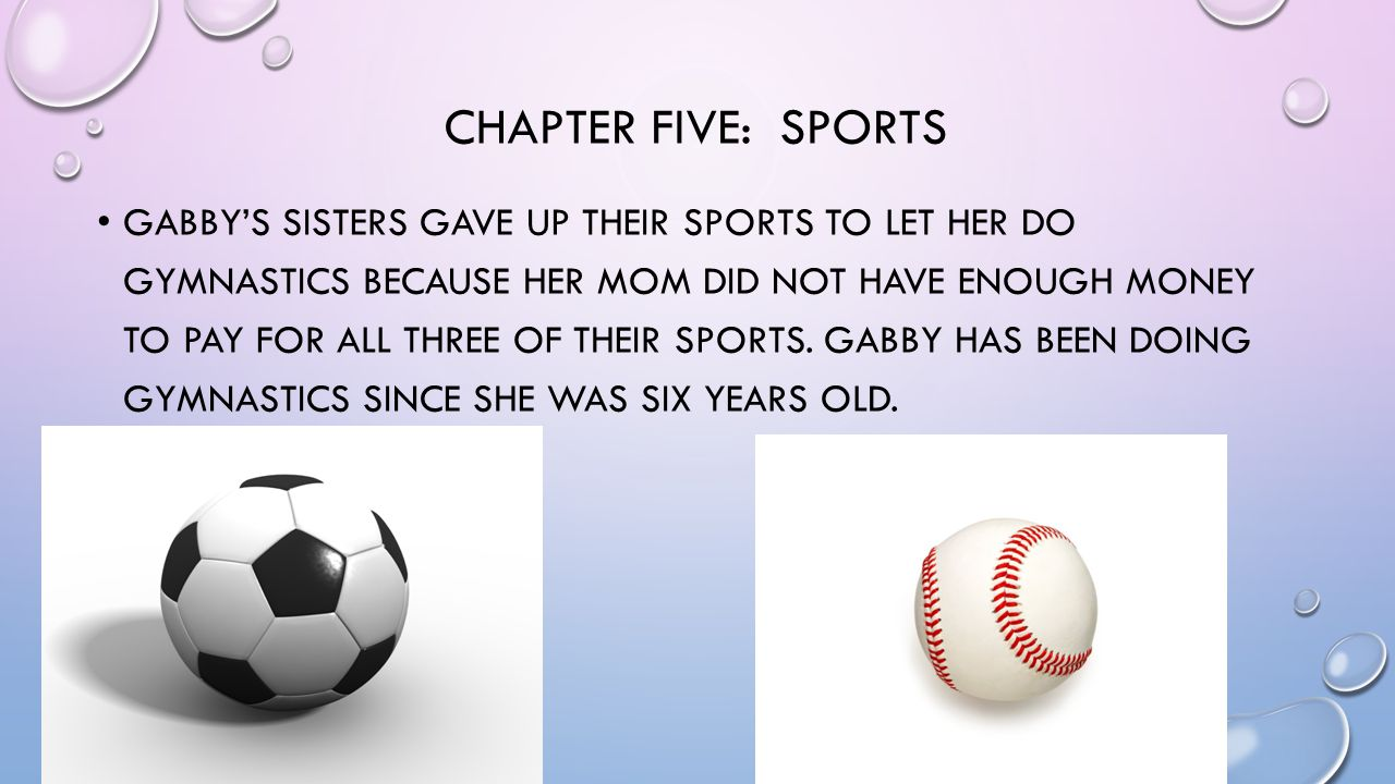 CHAPTER FIVE: SPORTS GABBY'S SISTERS GAVE UP THEIR SPORTS TO LET HER DO GYMNASTICS BECAUSE HER MOM DID NOT HAVE ENOUGH MONEY TO PAY FOR ALL THREE OF THEIR SPORTS.