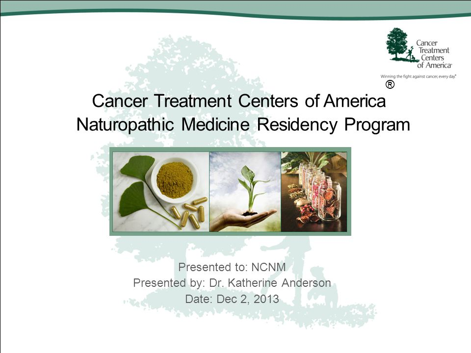 Cancer Treatment Centers of America ® Naturopathic Medicine Residency Program Presented to: NCNM Presented by: Dr. Katherine Anderson Date: Dec 2, 201