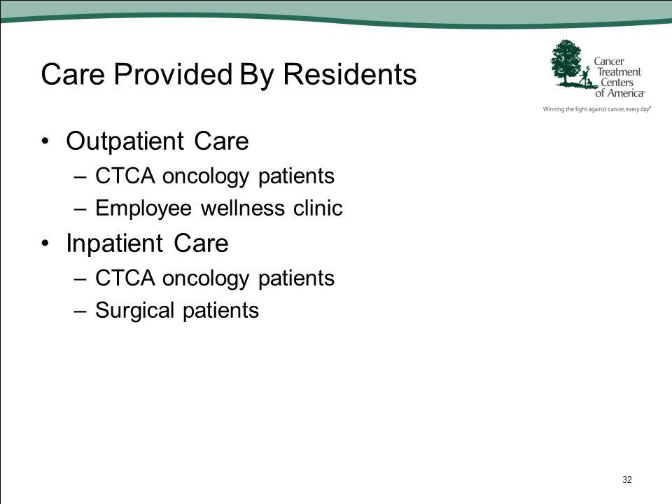 Care Provided By Residents Outpatient Care –CTCA oncology patients –Employee wellness clinic Inpatient Care –CTCA oncology patients –Surgical patients