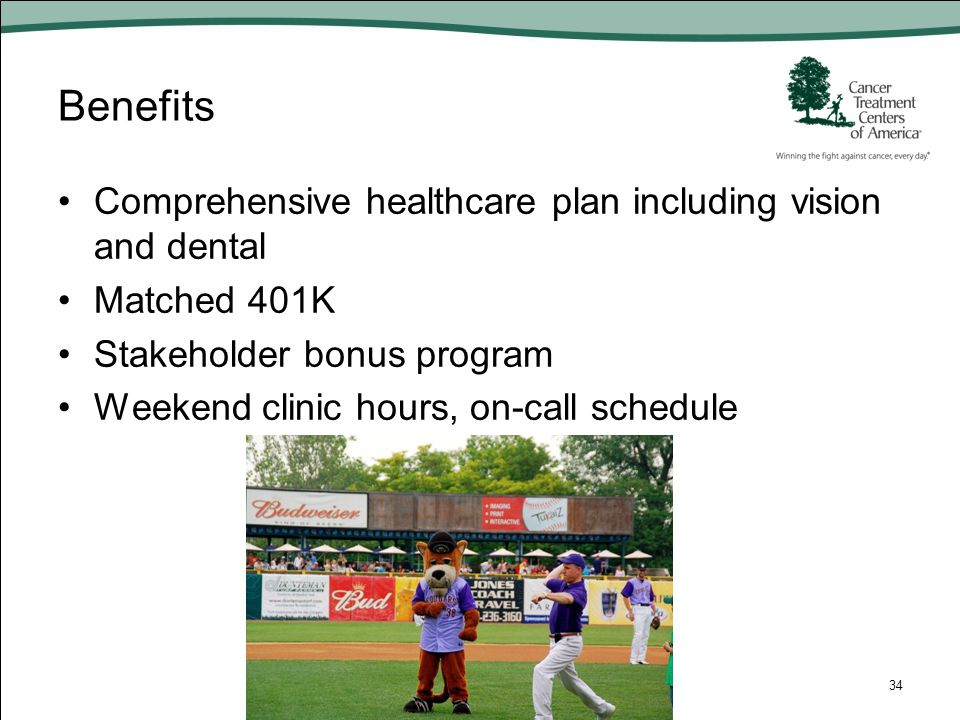 Benefits Comprehensive healthcare plan including vision and dental Matched 401K Stakeholder bonus program Weekend clinic hours, on-call schedule 34