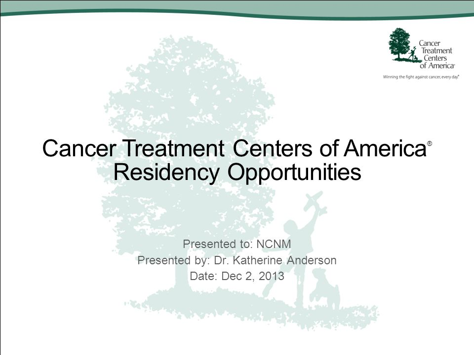 Cancer Treatment Centers of America ® Residency Opportunities Presented to: NCNM Presented by: Dr. Katherine Anderson Date: Dec 2, 2013