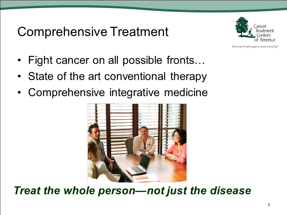 Comprehensive Treatment Fight cancer on all possible fronts… State of the art conventional therapy Comprehensive integrative medicine 6 Treat the whol