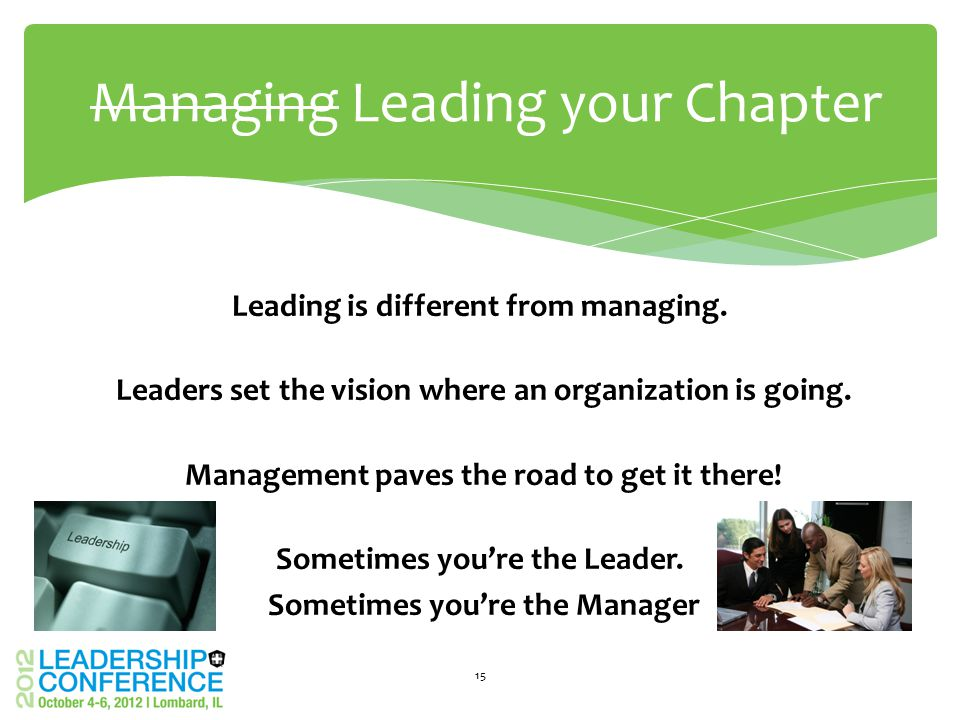 Leading is different from managing. Leaders set the vision where an organization is going. Management paves the road to get it there! Sometimes you're