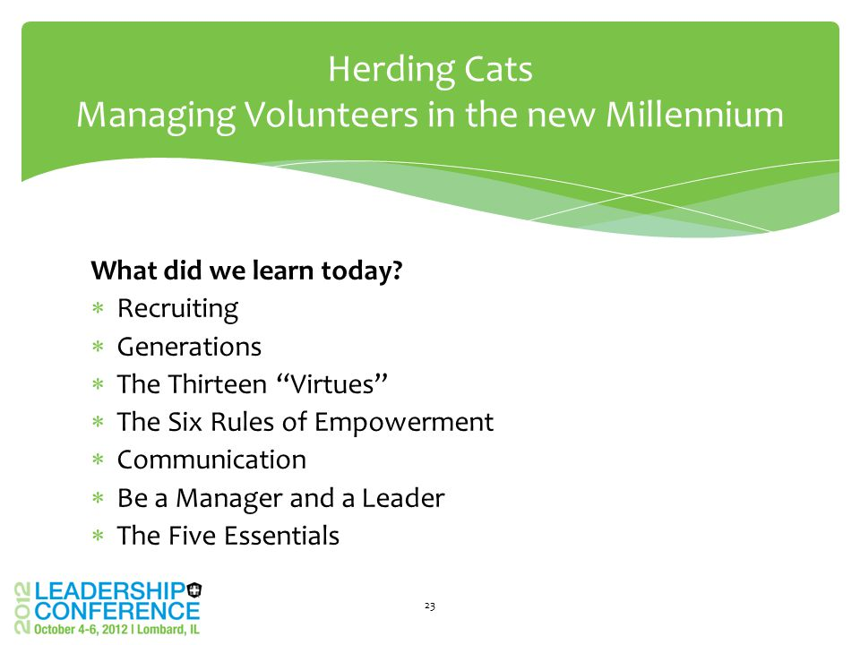 "What did we learn today?  Recruiting  Generations  The Thirteen ""Virtues""  The Six Rules of Empowerment  Communication  Be a Manager and a Leade"