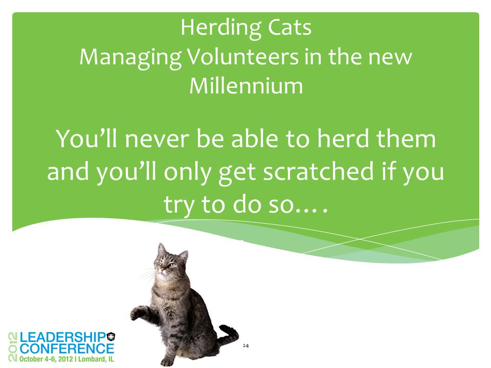 You'll never be able to herd them and you'll only get scratched if you try to do so…. Herding Cats Managing Volunteers in the new Millennium 24