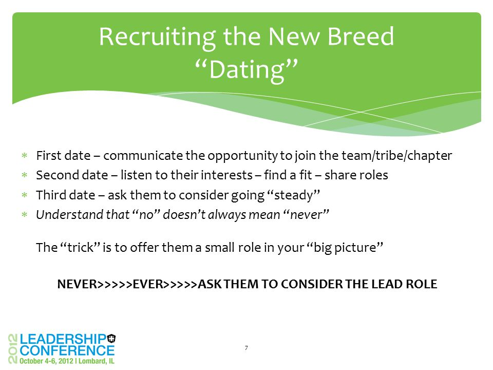 "Recruiting the New Breed ""Dating"" 7  First date – communicate the opportunity to join the team/tribe/chapter  Second date – listen to their interest"