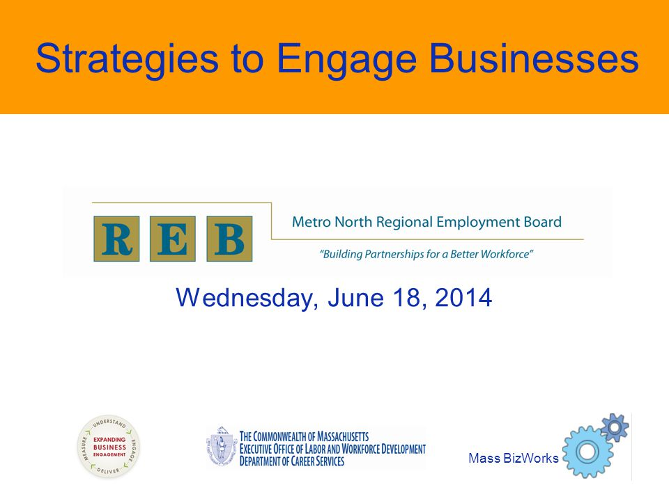 Strategies to Engage Businesses Wednesday, June 18, 2014 Mass BizWorks