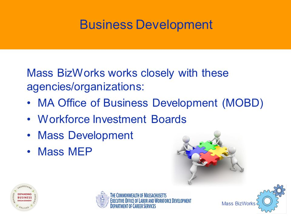 Business Development Mass BizWorks works closely with these agencies/organizations: MA Office of Business Development (MOBD) Workforce Investment Boards Mass Development Mass MEP Mass BizWorks