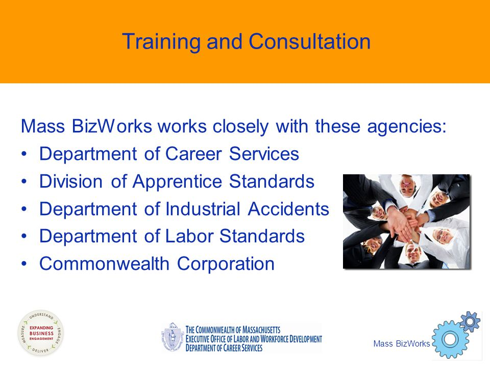 Training and Consultation Mass BizWorks works closely with these agencies: Department of Career Services Division of Apprentice Standards Department of Industrial Accidents Department of Labor Standards Commonwealth Corporation Mass BizWorks