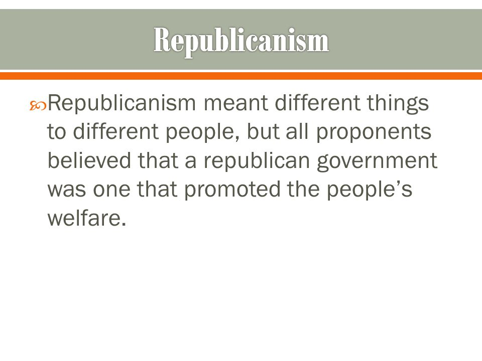  Republicanism meant different things to different people, but all proponents believed that a republican government was one that promoted the people's welfare.