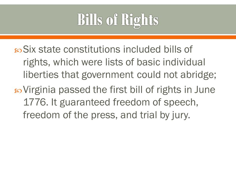  Six state constitutions included bills of rights, which were lists of basic individual liberties that government could not abridge;  Virginia passed the first bill of rights in June 1776.