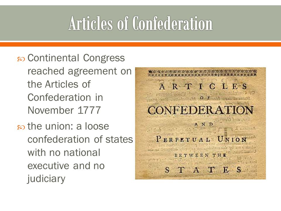  Continental Congress reached agreement on the Articles of Confederation in November 1777  the union: a loose confederation of states with no national executive and no judiciary