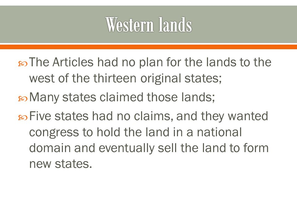  The Articles had no plan for the lands to the west of the thirteen original states;  Many states claimed those lands;  Five states had no claims, and they wanted congress to hold the land in a national domain and eventually sell the land to form new states.