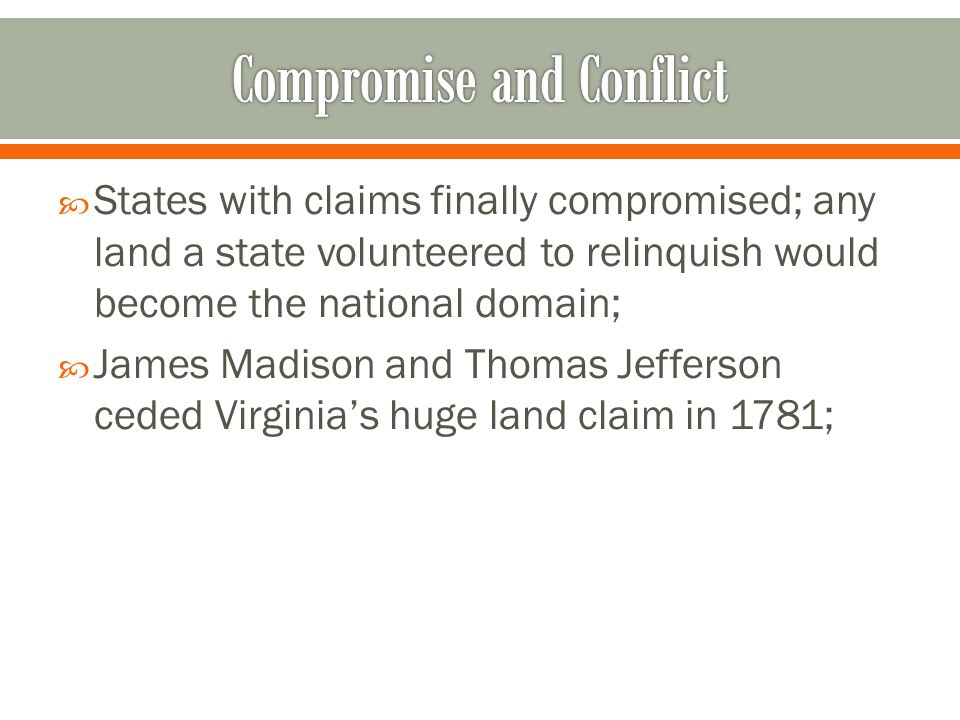  States with claims finally compromised; any land a state volunteered to relinquish would become the national domain;  James Madison and Thomas Jefferson ceded Virginia's huge land claim in 1781;