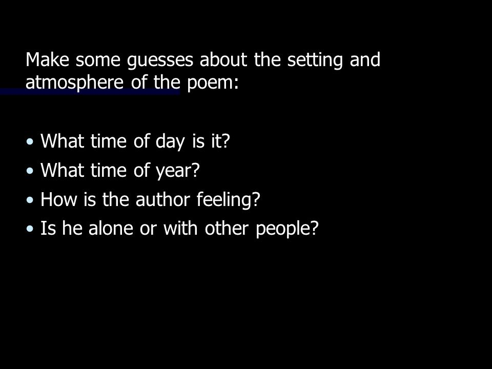 Make some guesses about the setting and atmosphere of the poem: What time of day is it.