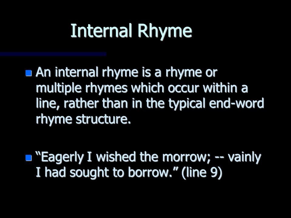 Internal Rhyme An internal rhyme is a rhyme or multiple rhymes which occur within a line, rather than in the typical end-word rhyme structure.