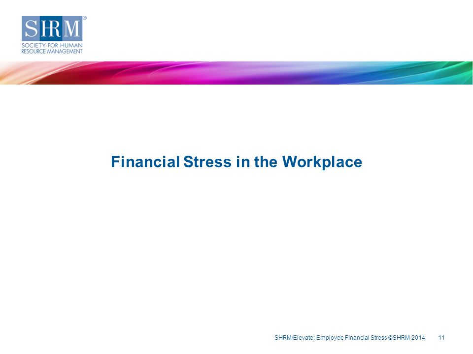 SHRM/Elevate: Employee Financial Stress ©SHRM 201411 Financial Stress in the Workplace