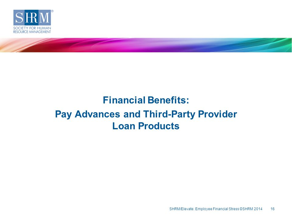 SHRM/Elevate: Employee Financial Stress ©SHRM 201416 Financial Benefits: Pay Advances and Third-Party Provider Loan Products