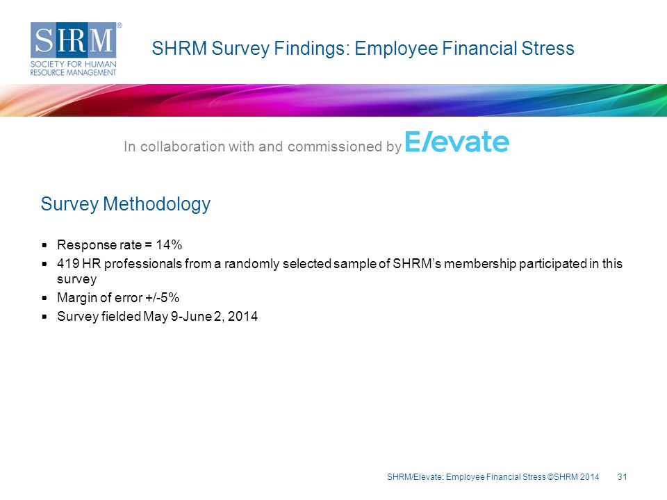 31 SHRM Survey Findings: Employee Financial Stress Response rate = 14% 419 HR professionals from a randomly selected sample of SHRM's membership participated in this survey Margin of error +/-5% Survey fielded May 9-June 2, 2014 In collaboration with and commissioned by Survey Methodology SHRM/Elevate: Employee Financial Stress ©SHRM 2014