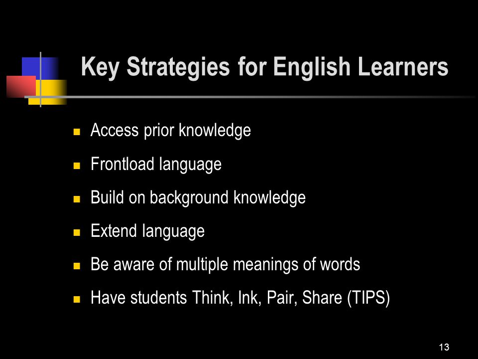 13 Access prior knowledge Frontload language Build on background knowledge Extend language Be aware of multiple meanings of words Have students Think, Ink, Pair, Share (TIPS) Key Strategies for English Learners