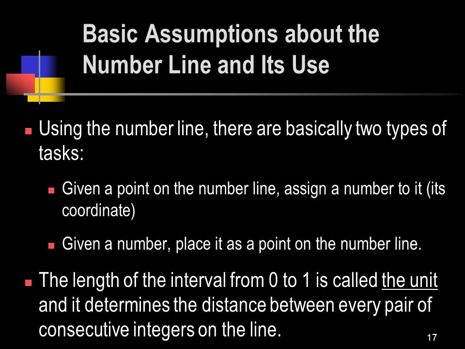 17 Basic Assumptions about the Number Line and Its Use Using the number line, there are basically two types of tasks: Given a point on the number line, assign a number to it (its coordinate) Given a number, place it as a point on the number line.