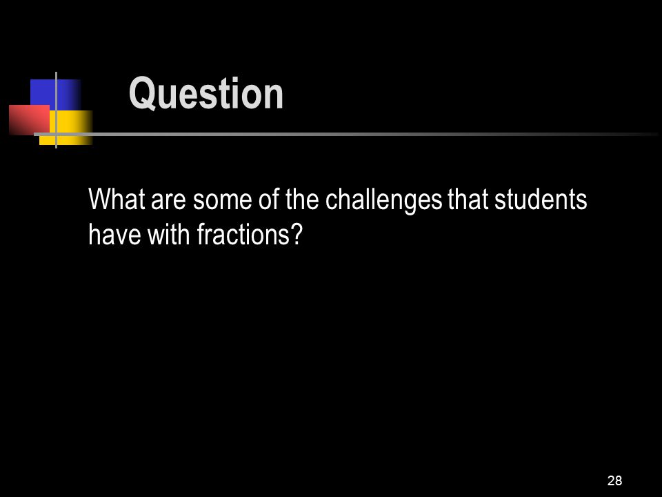 28 What are some of the challenges that students have with fractions Question