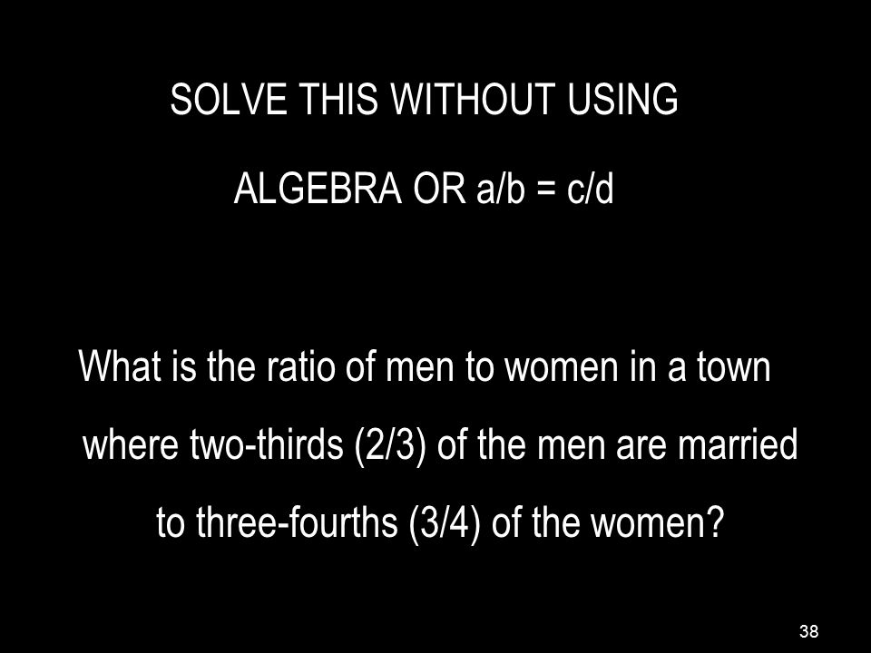 38 SOLVE THIS WITHOUT USING ALGEBRA OR a/b = c/d What is the ratio of men to women in a town where two-thirds (2/3) of the men are married to three-fourths (3/4) of the women