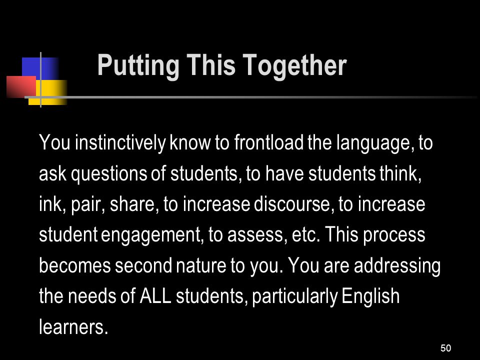 50 You instinctively know to frontload the language, to ask questions of students, to have students think, ink, pair, share, to increase discourse, to increase student engagement, to assess, etc.