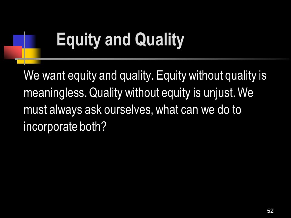 52 Equity and Quality We want equity and quality. Equity without quality is meaningless.