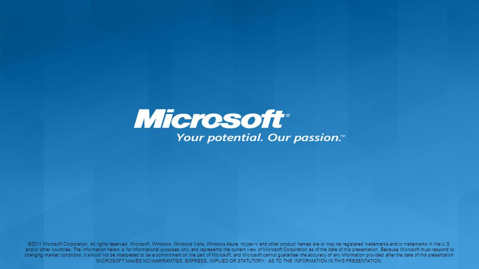 ©2011 Microsoft Corporation. All rights reserved. Microsoft, Windows, Windows Vista, Windows Azure, Hyper-V and other product names are or may be regi