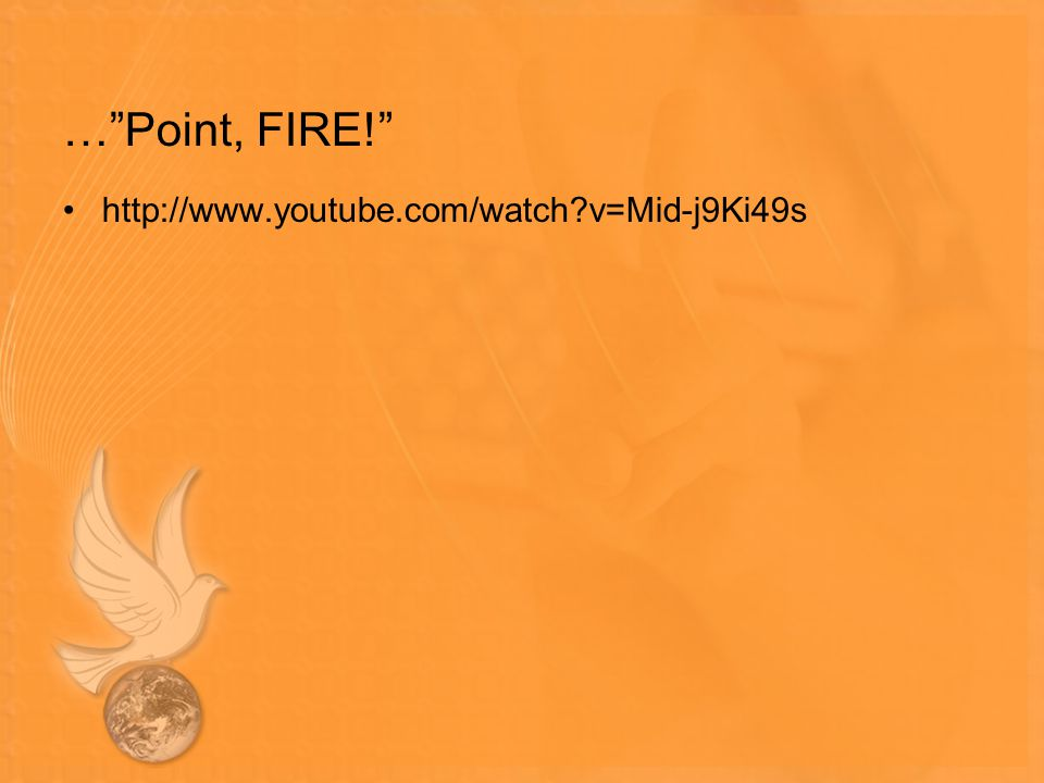 "…""Point, FIRE!"" http://www.youtube.com/watch?v=Mid-j9Ki49s"