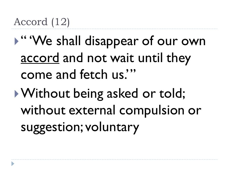 Accord (12)  'We shall disappear of our own accord and not wait until they come and fetch us.'  Without being asked or told; without external compulsion or suggestion; voluntary