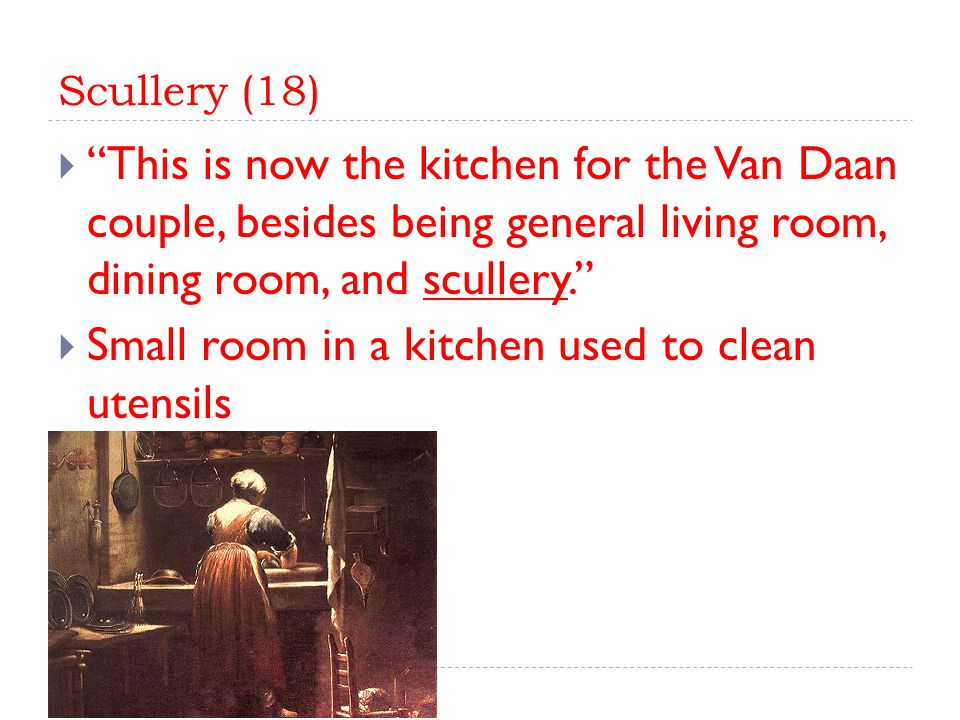 Scullery (18)  This is now the kitchen for the Van Daan couple, besides being general living room, dining room, and scullery.  Small room in a kitchen used to clean utensils